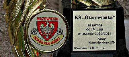 Mazowiecki Związek Piłki Nożnej dla Klubu Sportowego Ożarowianka Ożarów Mazowiecki za awans do IV ligi.  Puchar został wręczony  podczas meczu inaugurującego sezon 2013/2014 piłkarzom KSO na stadionie w Ożarowie Mazowieckim przed spotkaniem pomiędzy Ożarowianką i zespołem Orzeł Wierzbica, w piątek 9 sierpnia 2013 roku.